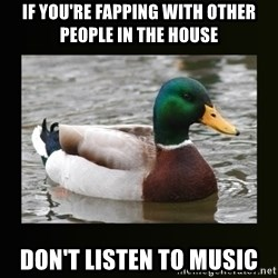 good advice duck - if you're fapping with other people in the house don't listen to music