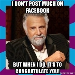 Dos Equis Guy - I don't post much on facebook but when i do, it's to congratulate you!