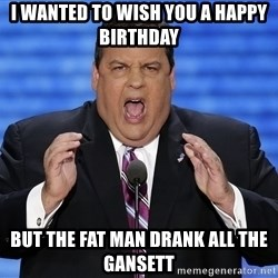 Hungry Chris Christie - I wanted to wish you a happy birthday But the fat man drank all the gansett