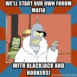 Blackjack and hookers bender - WE'LL START OUR OWN FORUM MAFIA WITH BLACKJACK AND HOOKERS!