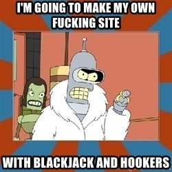 Blackjack and hookers bender - I'm going to make my own fucking site With blackjack and hookers