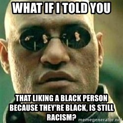What If I Told You - what if i told you that liking a black person because they're black, is still racism?