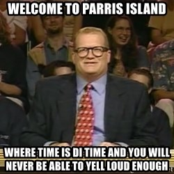 DrewCarey - welcome to parris island where time is di time and you will never be able to yell loud enough