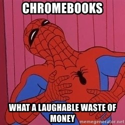 Spidermantripping - chromebooks what a laughable waste of money