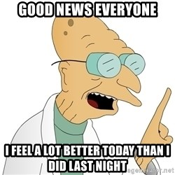 Good News Everyone - good news everyone i feel a lot better today than i did last night