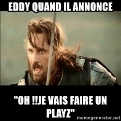 "There will come a day but it is not this day - Eddy quand il annonce ""oh !!je vais faire un playz"""
