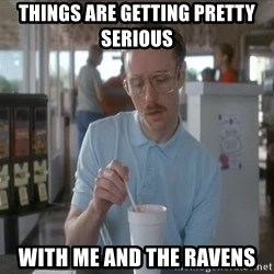 Things are getting pretty Serious (Napoleon Dynamite) - things are getting pretty serious  with me and the Ravens
