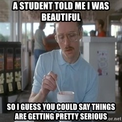 Things are getting pretty Serious (Napoleon Dynamite) - A student told me I was beautiful so i guess you could say things are getting pretty serious