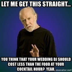 People are fucking stupid - Let me get this straight... You think that your Wedding DJ should cost LESS than the food at your Cocktail Hour?  Yeah.