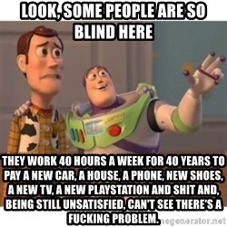 Toy story - Look, some people are so blind here They work 40 hours a week for 40 years to pay a new car, a house, a phone, new shoes, a new tv, a new playstation and shit and, being still unsatisfied, can't see there's a fucking problem.