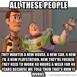 Toy story - All these people They wanted a new house, a new car, a new TV, a new playstation. new they're fucked. They need to work 40 hours a week for 40 years because we told them that's how it works.