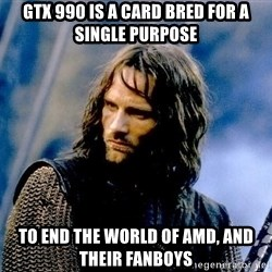Not this day Aragorn - GTX 990 is a Card Bred for a Single Purpose To End the World of AMD, and their Fanboys