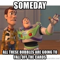 Toy story - someday all these bubbles are going to fall off the cards