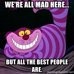 CHESHIRE CAT  - We're all mad here... But all the best people are.