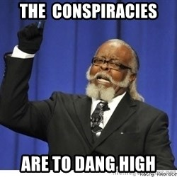 The tolerance is to damn high! - The  Conspiracies Are To Dang High