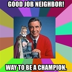 mr rogers  - Good Job Neighbor! Way to be a champion.