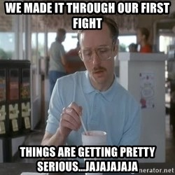 Things are getting pretty Serious (Napoleon Dynamite) - WE MADE IT THROUGH OUR FIRST FIGHT THINGS ARE GETTING PRETTY SERIOUS...jajajajaja