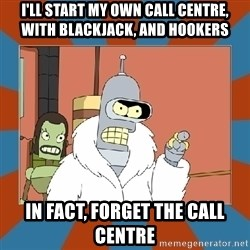 Blackjack and hookers bender - I'll start my own Call Centre, WIth Blackjack, and hookers In fact, forget the Call Centre