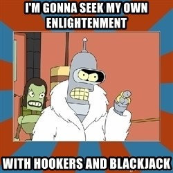 Blackjack and hookers bender - I'm gonna seek my own enlightenment with hookers and blackjack
