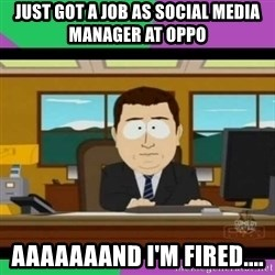 south park it's gone - Just got a job as Social Media Manager at Oppo AAAAAAAND I'm fired....