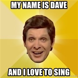 Trolololololll - My name is Dave and I love to SING
