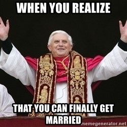 Pope Benedict - WHEN YOU REALIZE THAT YOU CAN FINALLY GET MARRIED