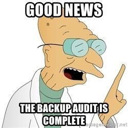 Good News Everyone - Good news The backup audit is complete