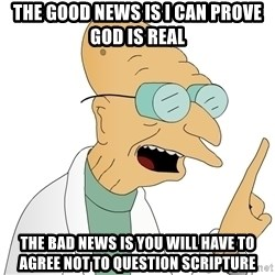 Good News Everyone - The good news is I can prove god is real the bad news is you will have to agree not to question scripture