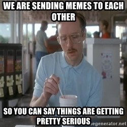 Things are getting pretty Serious (Napoleon Dynamite) - We are sending memes to each other So you can say things are getting pretty serious