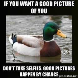 good advice duck - If you want a good picture of you Don't take selfies. Good pictures happen by chance