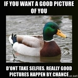 good advice duck - If you want a good picture of you d'ont take selfies. really good pictures happen by chance