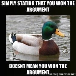 good advice duck - Simply stating that you won the argument doesnt mean you won the argument
