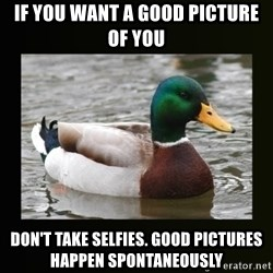 good advice duck - If you want a good picture of you Don't take selfies. Good pictures happen spontaneously