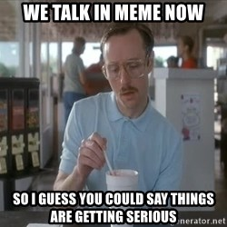 Things are getting pretty Serious (Napoleon Dynamite) - We talk in meme now So i guess you could say things are getting serious