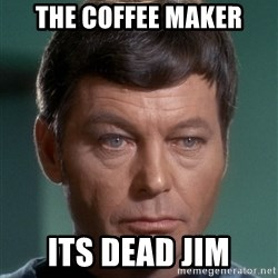 Dr. McCoy - the coffee maker its dead jim