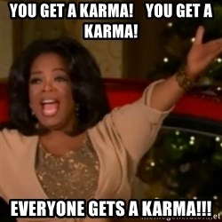 The Giving Oprah - You get a karma!    you get a karma! everyone gets a karma!!!
