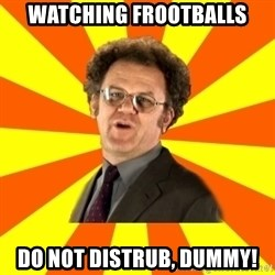 Dr. Steve Brule - Watching frootballs Do not distrub, dummy!