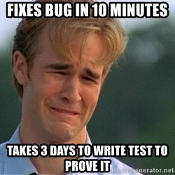 Crying Man - Fixes bug in 10 minutes Takes 3 days to write test to prove it