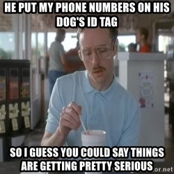 I guess you could say things are getting pretty serious - he put my phone numbers on his dog's id tag so i guess you could say things are getting pretty serious