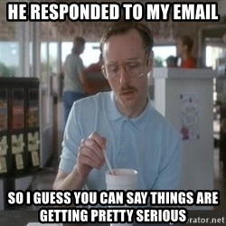 Things are getting pretty Serious (Napoleon Dynamite) - He responded to my email So I guess you can say things are getting pretty serious