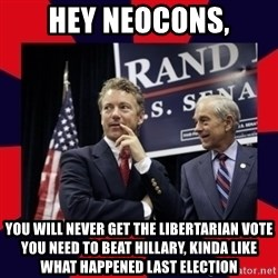 Rand Paul - Hey Neocons, You will never get the libertarian vote you need to beat hillary, Kinda like what happened last election