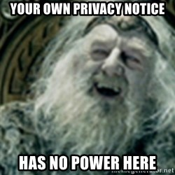 you have no power here - your own privacy notice has no power here