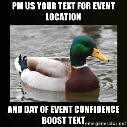 good advice duck - pm us your text for event location and day of event confidence boost text