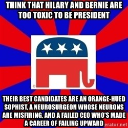 Scumbag GOP - Think that Hilary and Bernie are too toxic to be president their best candidates are an orange-hued sophist, a neurosurgeon whose neurons are misfiring, and a failed CEO who's made a career of failing upward