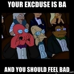 X is bad and you should feel bad - your excduse is ba and you should feel bad