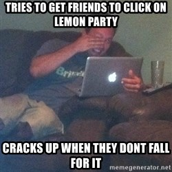 Meme Dad - Tries to get friends to click on lemon party cracks up when they dont fall for it
