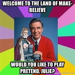mr rogers  - Welcome to the land of make-believe Would you like to play pretend, julie?