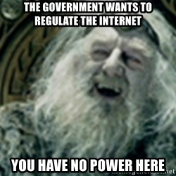 you have no power here - The Government wants to regulate the Internet You have no power here