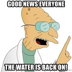 Good News Everyone - Good news everyone The water is back on!