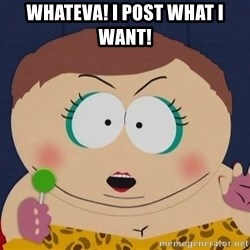 cartman whatever i do what i want - whateva! i post what i want!
